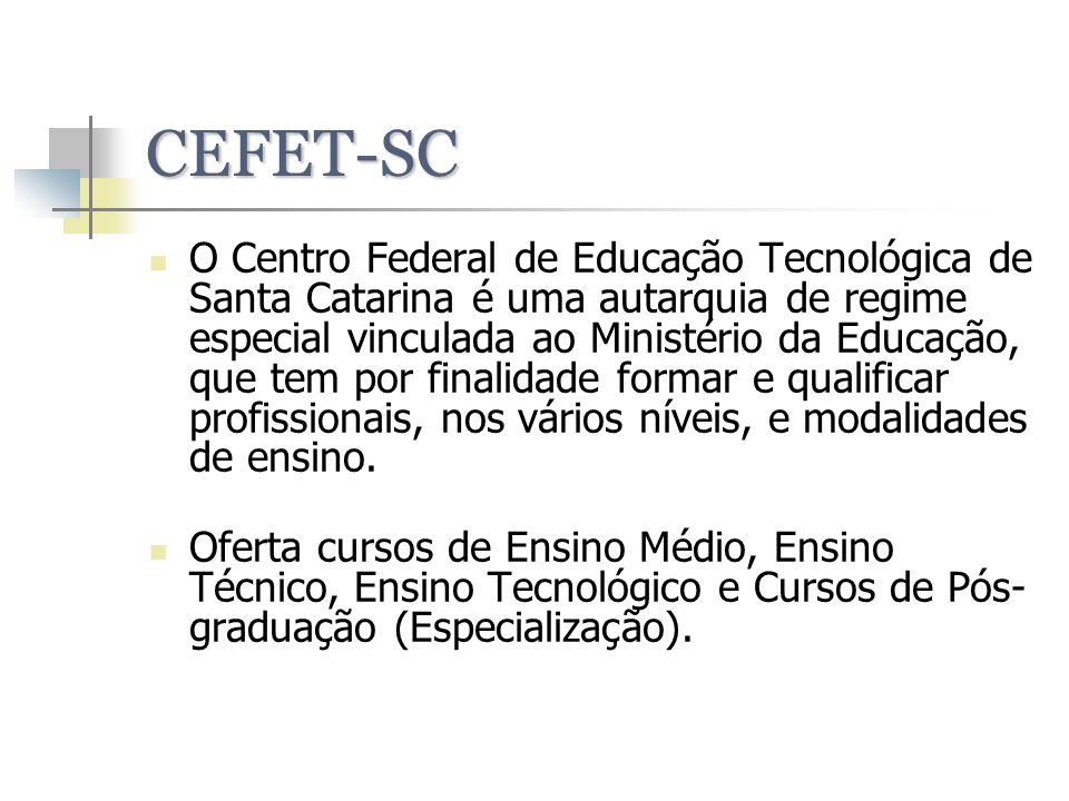 CEFET-SC O Centro Federal de Educação Tecnológica de Santa Catarina é uma autarquia de regime especial vinculada ao Ministério da Educação, que tem po
