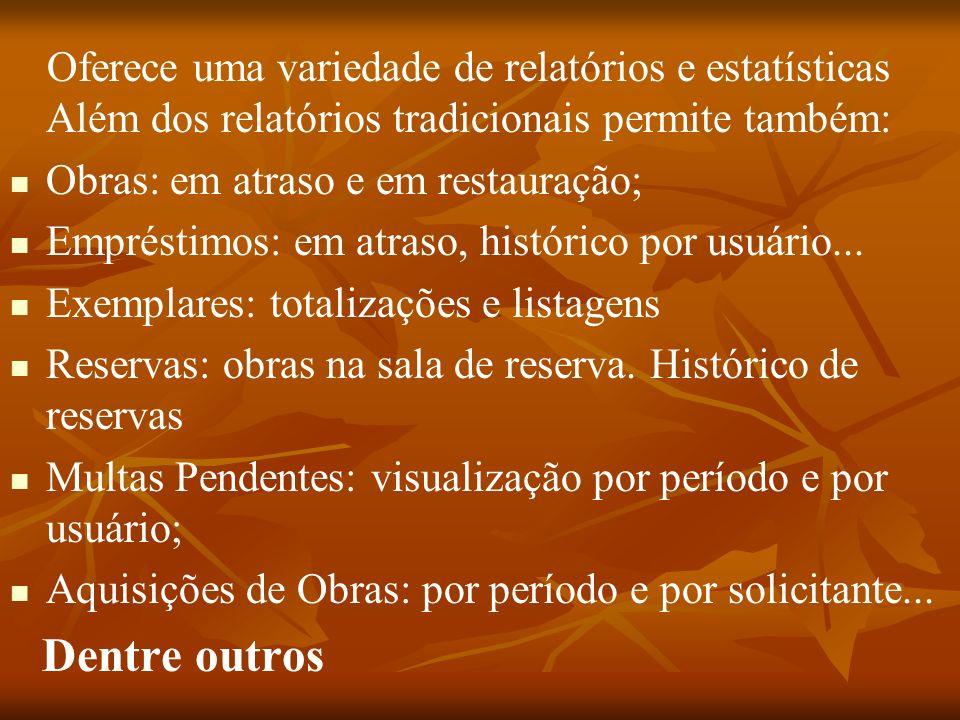Oferece uma variedade de relatórios e estatísticas Além dos relatórios tradicionais permite também: Obras: em atraso e em restauração; Empréstimos: em