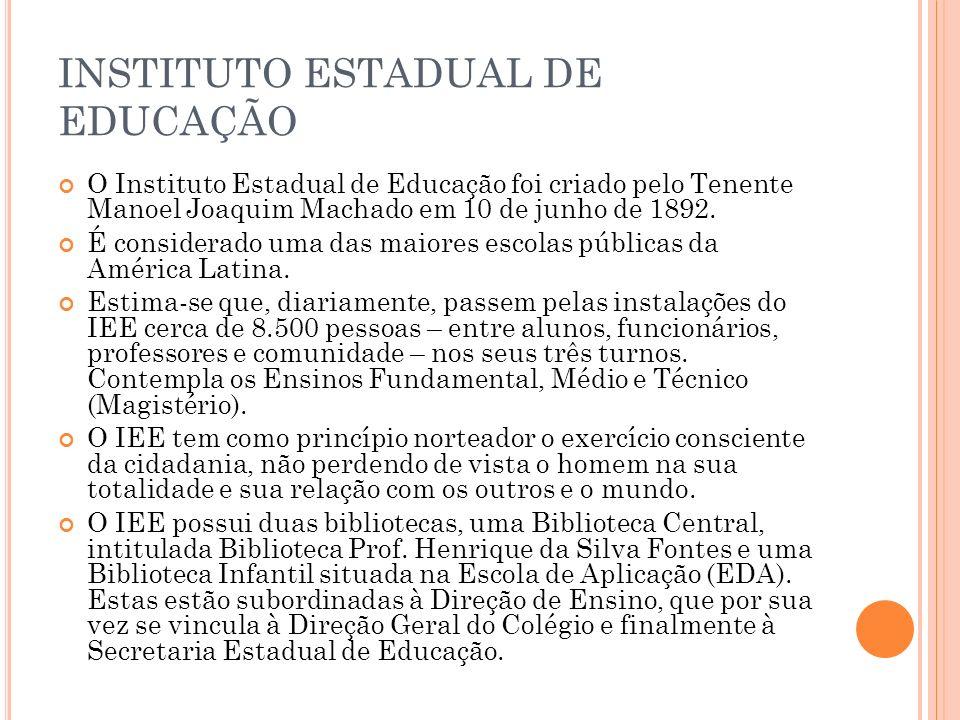 INSTITUTO ESTADUAL DE EDUCAÇÃO O Instituto Estadual de Educação foi criado pelo Tenente Manoel Joaquim Machado em 10 de junho de 1892. É considerado u