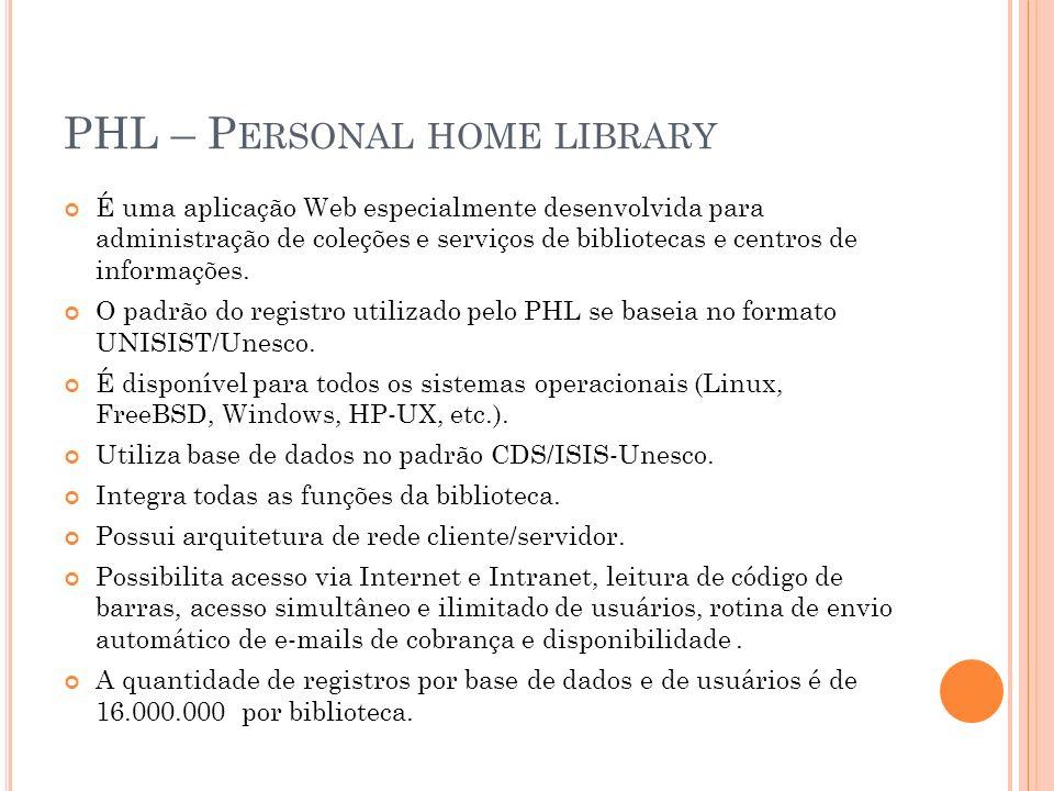 PHL – P ERSONAL HOME LIBRARY É uma aplicação Web especialmente desenvolvida para administração de coleções e serviços de bibliotecas e centros de info