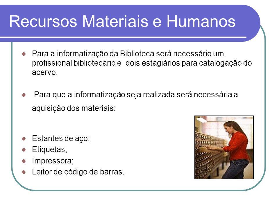 Recursos Materiais e Humanos Para a informatização da Biblioteca será necessário um profissional bibliotecário e dois estagiários para catalogação do