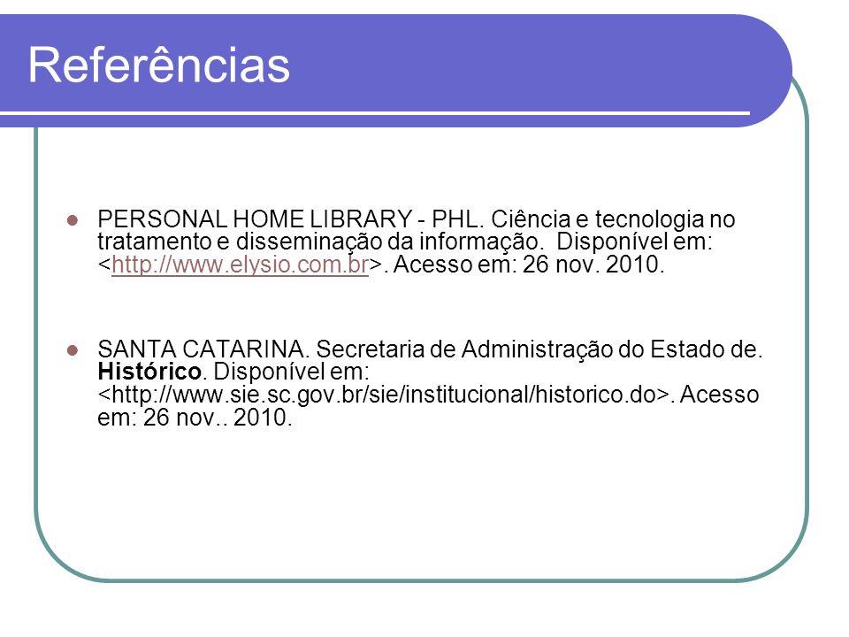 Referências PERSONAL HOME LIBRARY - PHL. Ciência e tecnologia no tratamento e disseminação da informação. Disponível em:. Acesso em: 26 nov. 2010.http