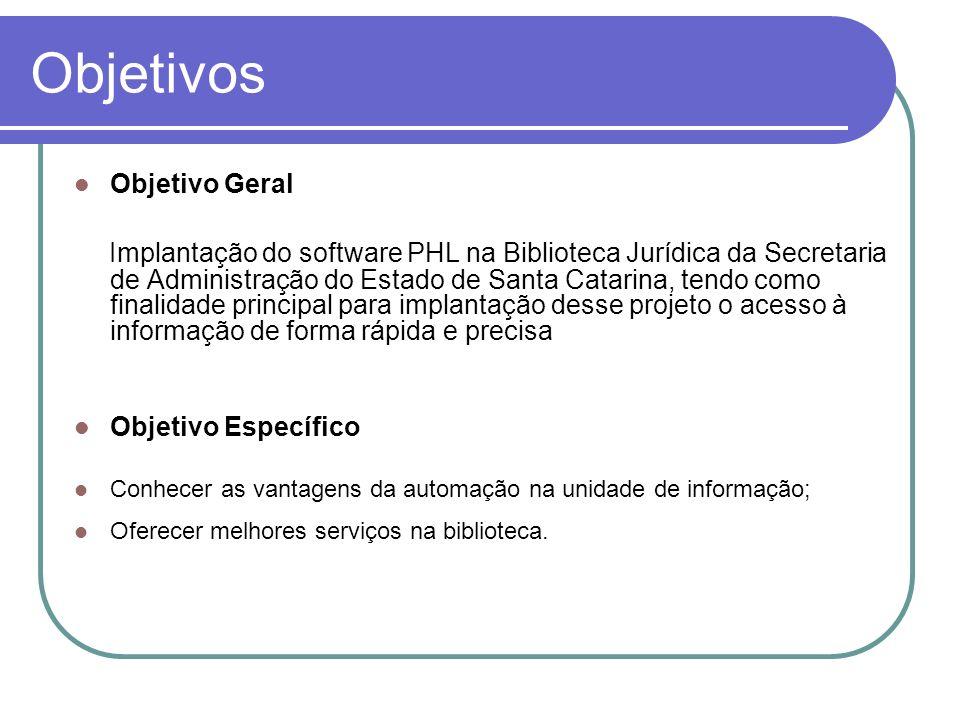 Objetivos Objetivo Geral Implantação do software PHL na Biblioteca Jurídica da Secretaria de Administração do Estado de Santa Catarina, tendo como fin