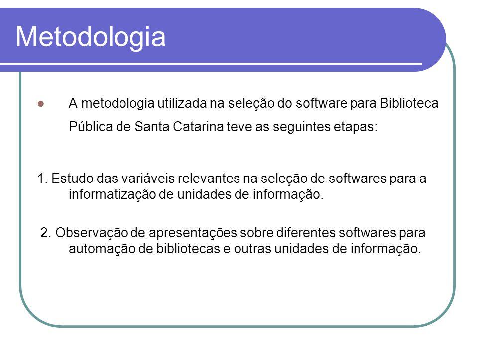 Metodologia A metodologia utilizada na seleção do software para Biblioteca Pública de Santa Catarina teve as seguintes etapas: 1. Estudo das variáveis
