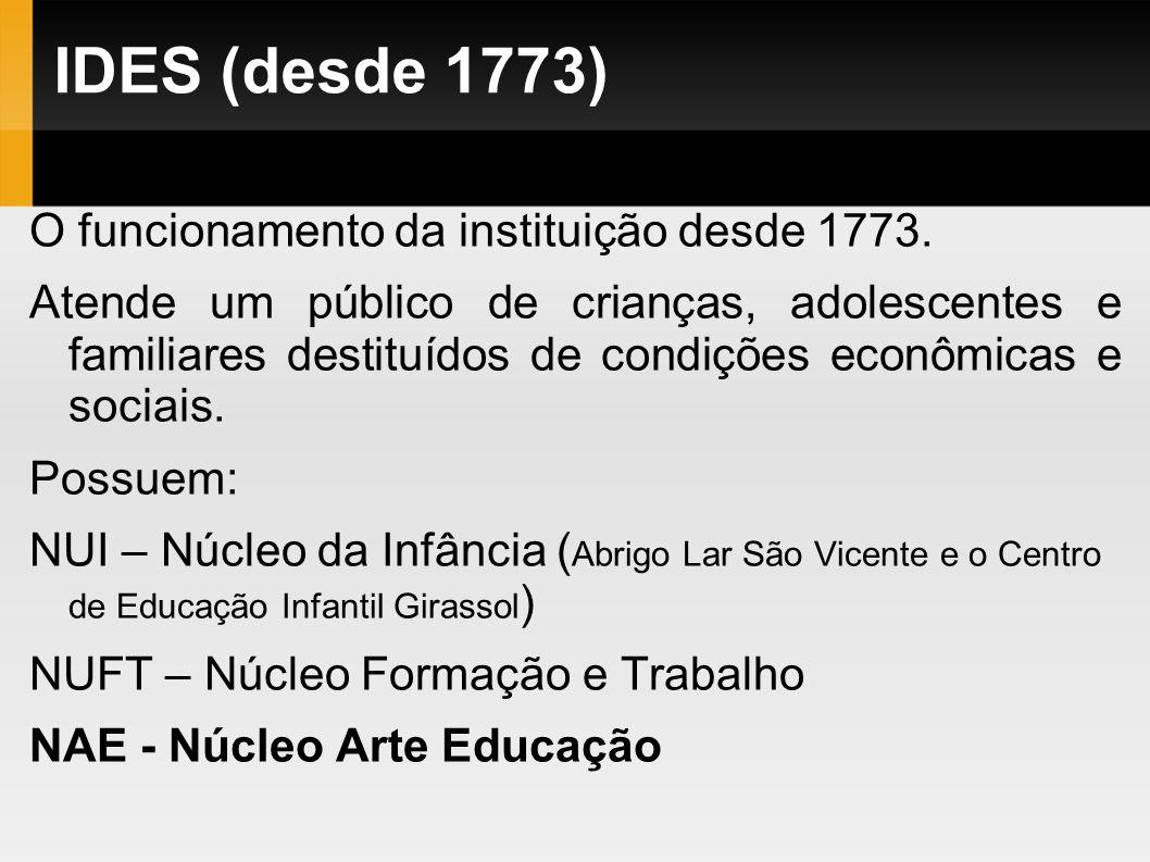 IDES (desde 1773) O funcionamento da instituição desde 1773. Atende um público de crianças, adolescentes e familiares destituídos de condições econômi