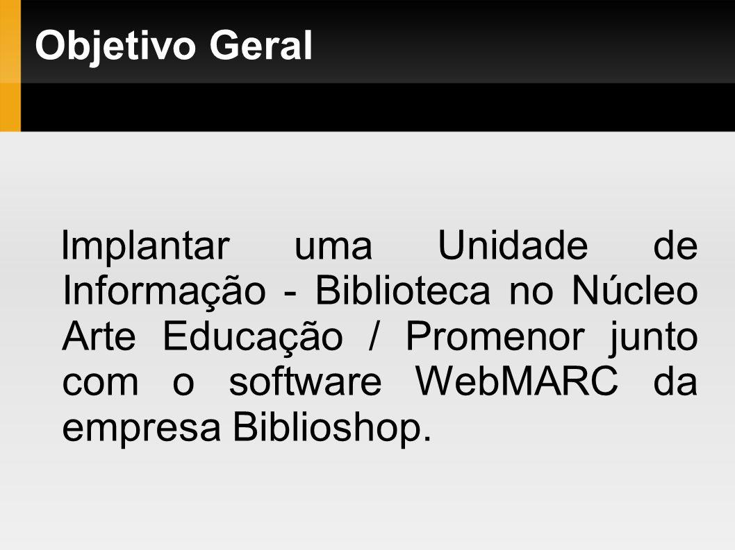 Objetivo Geral Implantar uma Unidade de Informação - Biblioteca no Núcleo Arte Educação / Promenor junto com o software WebMARC da empresa Biblioshop.