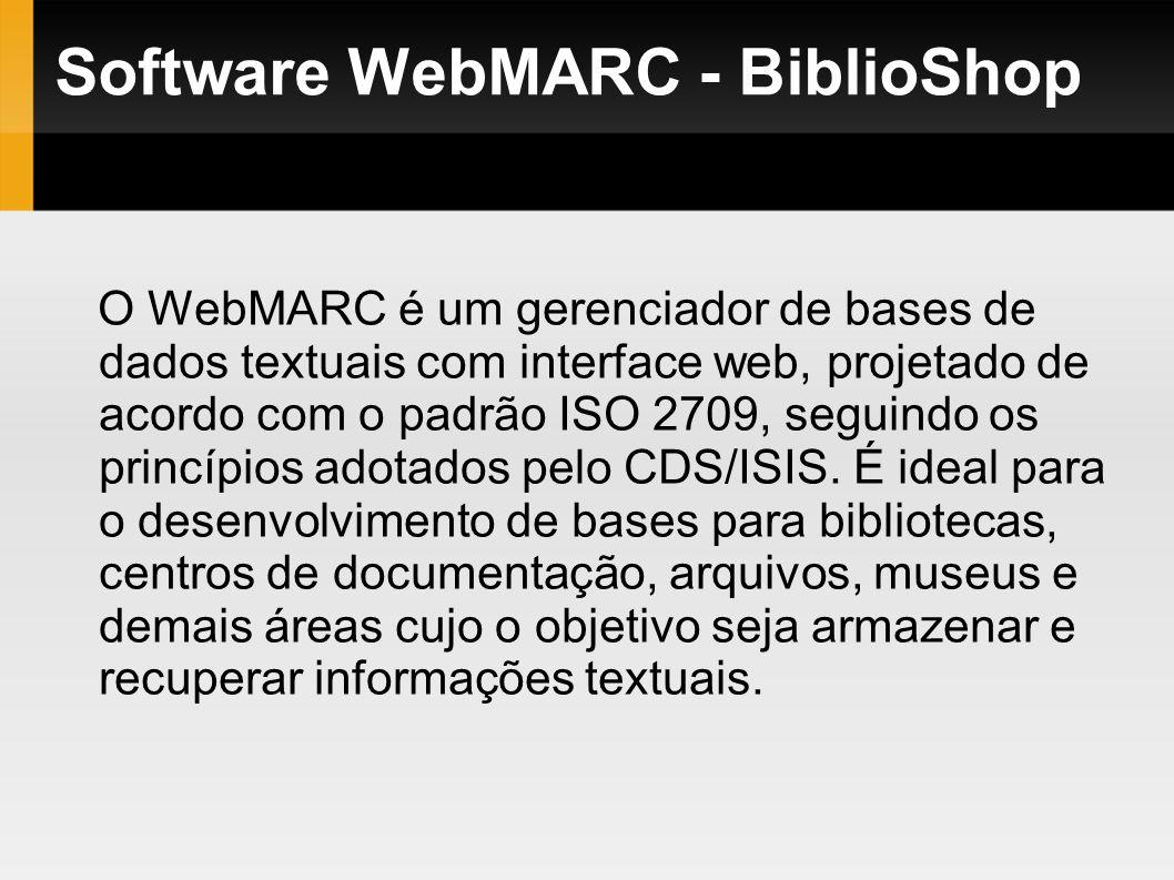 Software WebMARC - BiblioShop O WebMARC é um gerenciador de bases de dados textuais com interface web, projetado de acordo com o padrão ISO 2709, segu