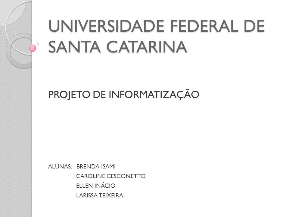 UNIVERSIDADE FEDERAL DE SANTA CATARINA PROJETO DE INFORMATIZAÇÃO ALUNAS: BRENDA ISAMI CAROLINE CESCONETTO ELLEN INÁCIO LARISSA TEIXEIRA