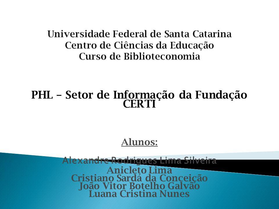 PHL – Setor de Informação da Fundação CERTI Alunos: Alexandre Rodrigues Lima Silveira Anicleto Lima Cristiano Sardá da Conceição João Vitor Botelho Ga