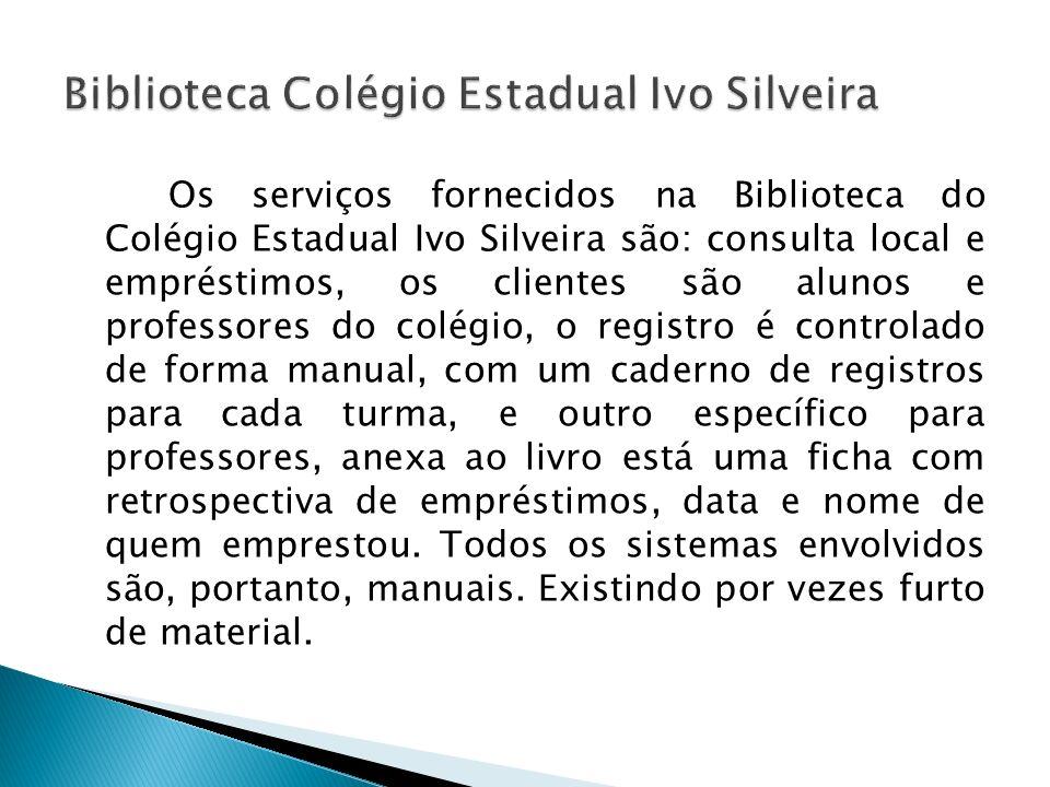 Os serviços fornecidos na Biblioteca do Colégio Estadual Ivo Silveira são: consulta local e empréstimos, os clientes são alunos e professores do colég