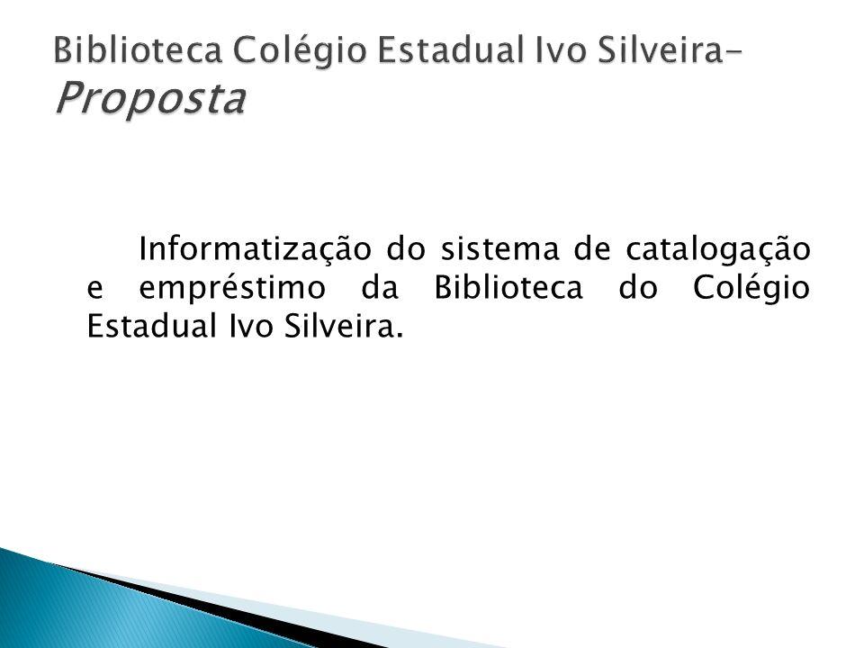 * Implantar o software PHL na Biblioteca do Colégio Estadual Ivo Silveira; * Catalogação de todo o acervo da biblioteca; * Diminuir o extravio do acervo; * Melhorar o sistema de empréstimo e consulta.