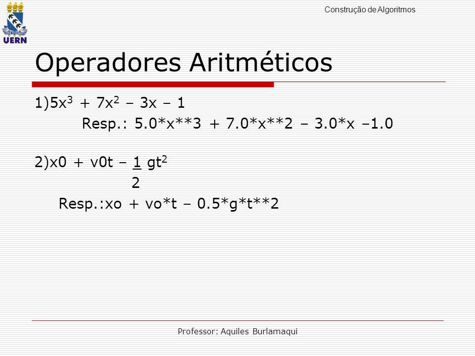 Construção de Algoritmos Professor: Aquiles Burlamaqui Operadores Aritméticos 1)5x 3 + 7x 2 – 3x – 1 Resp.: 5.0*x**3 + 7.0*x**2 – 3.0*x –1.0 2)x0 + v0