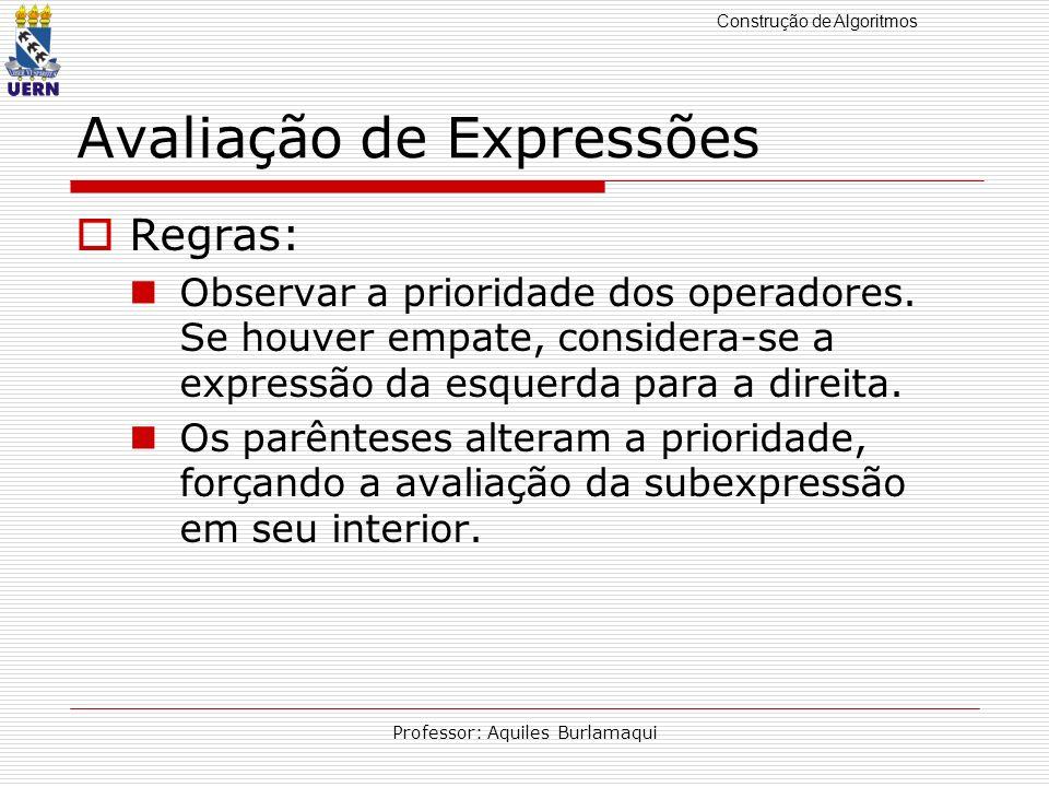 Construção de Algoritmos Professor: Aquiles Burlamaqui Avaliação de Expressões Regras: Observar a prioridade dos operadores. Se houver empate, conside