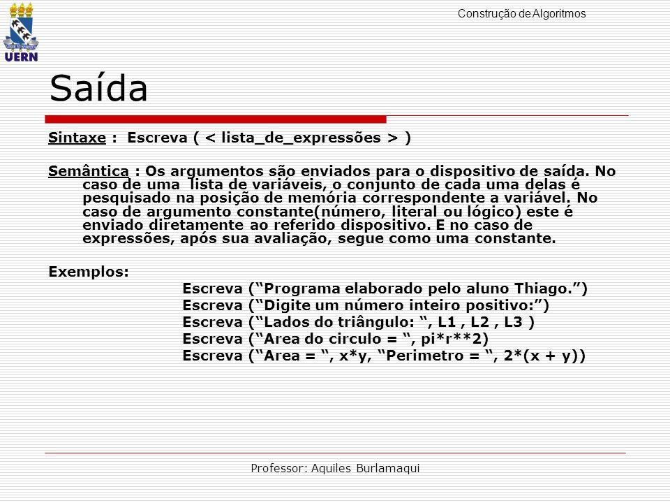 Construção de Algoritmos Professor: Aquiles Burlamaqui Saída Sintaxe : Escreva ( ) Semântica : Os argumentos são enviados para o dispositivo de saída.