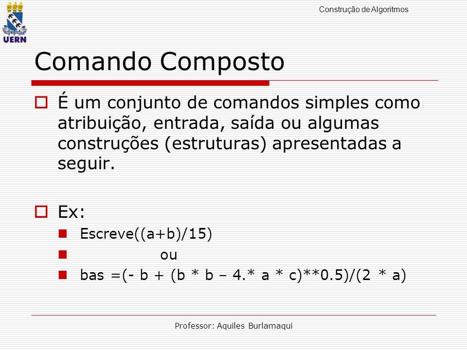 Construção de Algoritmos Professor: Aquiles Burlamaqui Comando Composto É um conjunto de comandos simples como atribuição, entrada, saída ou algumas c