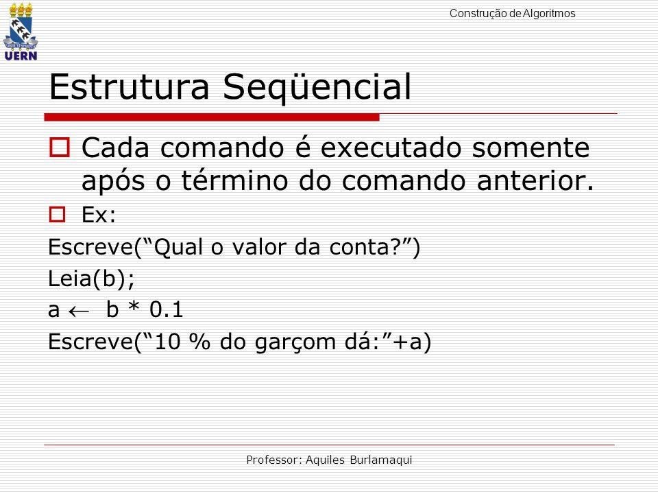 Construção de Algoritmos Professor: Aquiles Burlamaqui Estrutura Seqüencial Cada comando é executado somente após o término do comando anterior. Ex: E