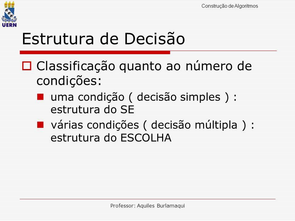 Construção de Algoritmos Professor: Aquiles Burlamaqui Estrutura de Decisão Classificação quanto ao número de condições: uma condição ( decisão simple