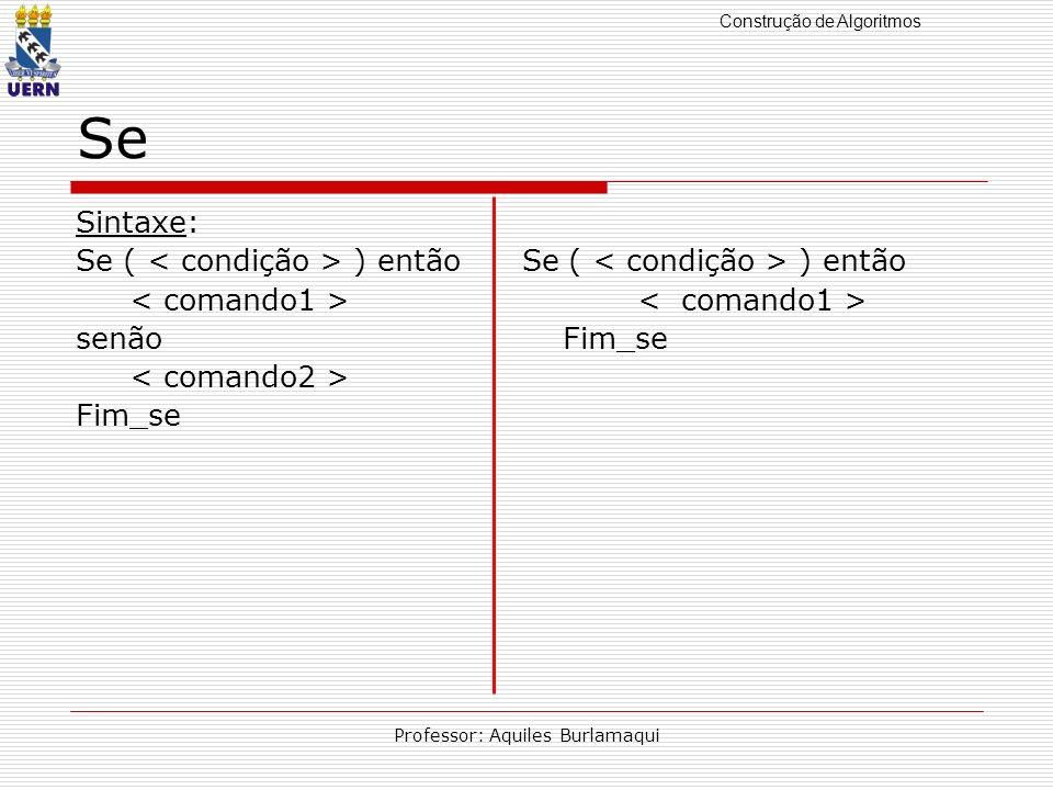 Construção de Algoritmos Professor: Aquiles Burlamaqui Se Sintaxe: Se ( ) então senão Fim_se Fim_se