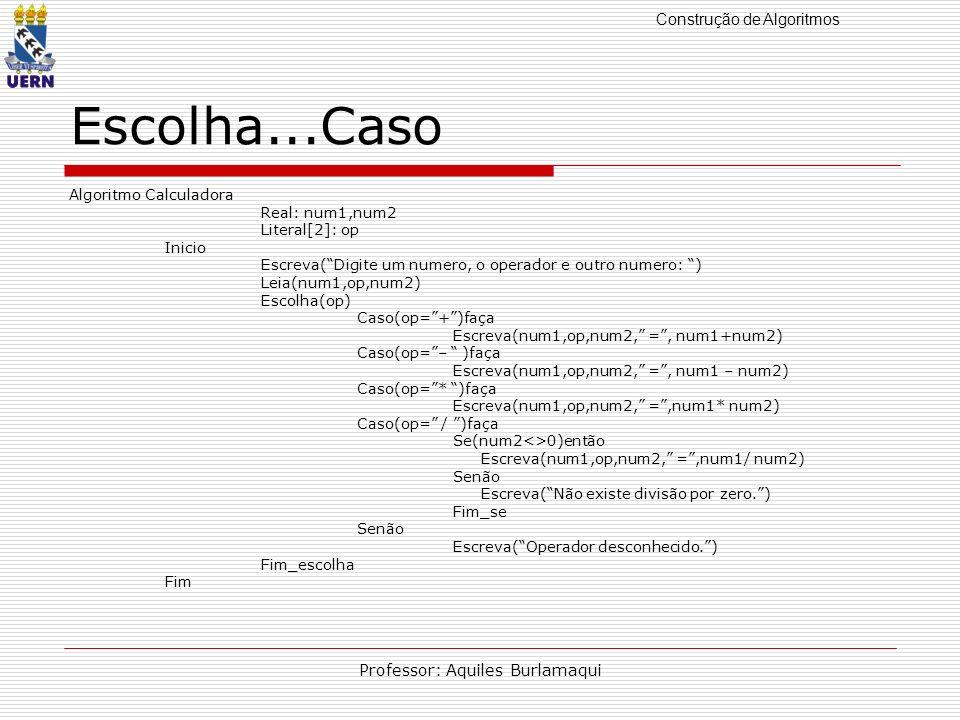 Construção de Algoritmos Professor: Aquiles Burlamaqui Escolha...Caso Algoritmo Calculadora Real: num1,num2 Literal[2]: op Inicio Escreva(Digite um nu