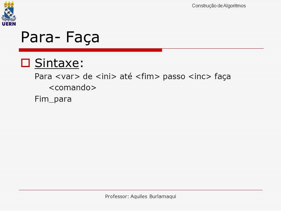 Construção de Algoritmos Professor: Aquiles Burlamaqui Para- Faça Sintaxe: Para de até passo faça Fim_para