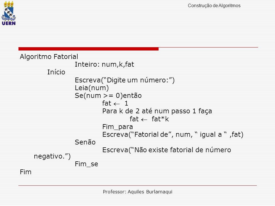 Construção de Algoritmos Professor: Aquiles Burlamaqui Algoritmo Fatorial Inteiro: num,k,fat Início Escreva(Digite um número:) Leia(num) Se(num >= 0)e