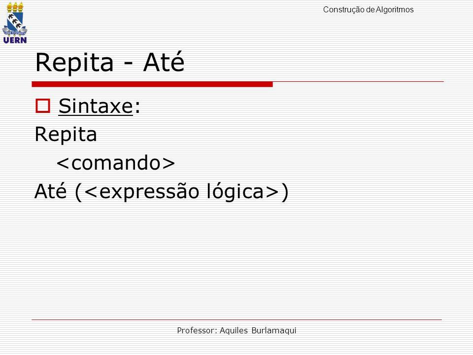 Construção de Algoritmos Professor: Aquiles Burlamaqui Repita - Até Sintaxe: Repita Até ( )
