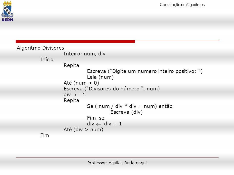 Construção de Algoritmos Professor: Aquiles Burlamaqui Algoritmo Divisores Inteiro: num, div Início Repita Escreva (Digite um numero inteiro positivo: