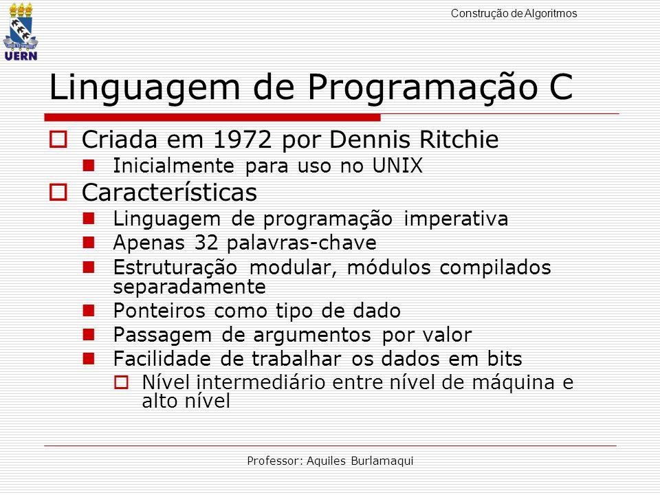 Construção de Algoritmos Professor: Aquiles Burlamaqui Linguagem de Programação C Criada em 1972 por Dennis Ritchie Inicialmente para uso no UNIX Cara