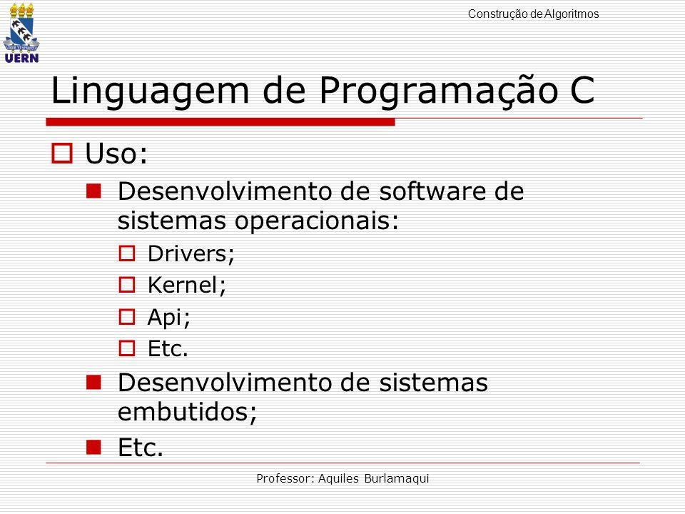 Construção de Algoritmos Professor: Aquiles Burlamaqui Linguagem de Programação C Uso: Desenvolvimento de software de sistemas operacionais: Drivers;