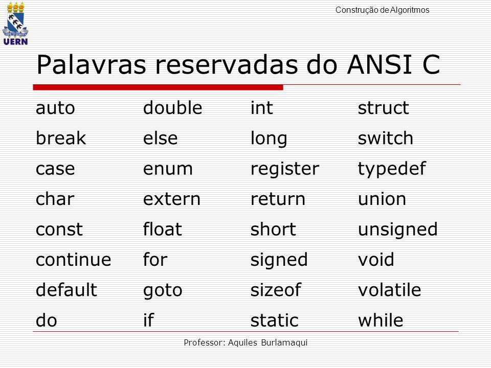 Construção de Algoritmos Professor: Aquiles Burlamaqui Palavras reservadas do ANSI C autodoubleintstruct breakelselongswitch caseenumregistertypedef c