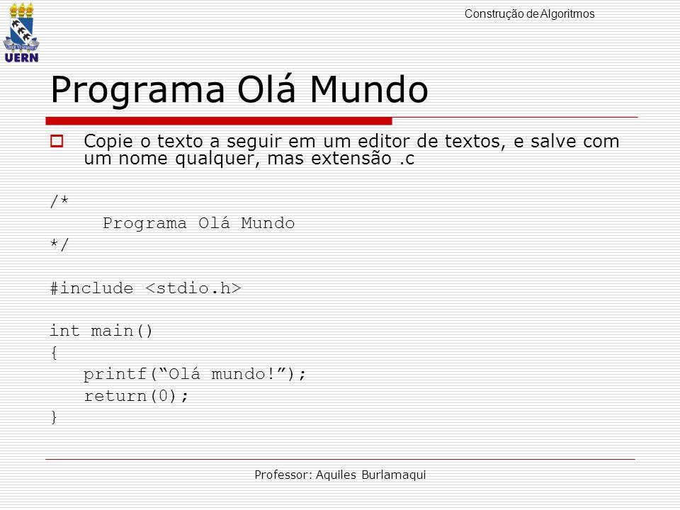 Construção de Algoritmos Professor: Aquiles Burlamaqui Programa Olá Mundo Copie o texto a seguir em um editor de textos, e salve com um nome qualquer,