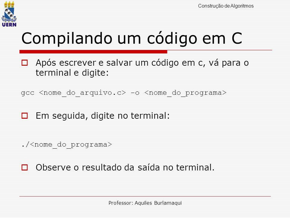 Construção de Algoritmos Professor: Aquiles Burlamaqui Compilando um código em C Após escrever e salvar um código em c, vá para o terminal e digite: g