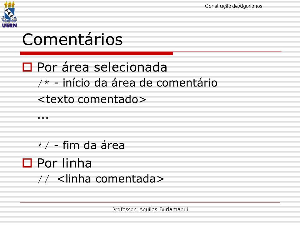 Construção de Algoritmos Professor: Aquiles Burlamaqui Comentários Por área selecionada /* - início da área de comentário... */ - fim da área Por linh