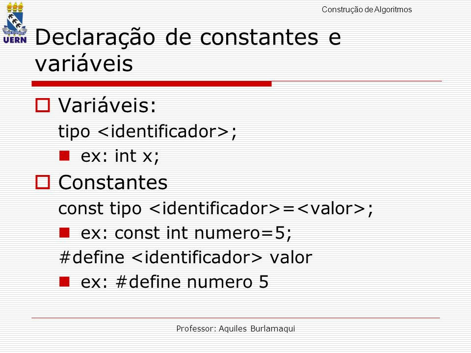 Construção de Algoritmos Professor: Aquiles Burlamaqui Declaração de constantes e variáveis Variáveis: tipo ; ex: int x; Constantes const tipo = ; ex: