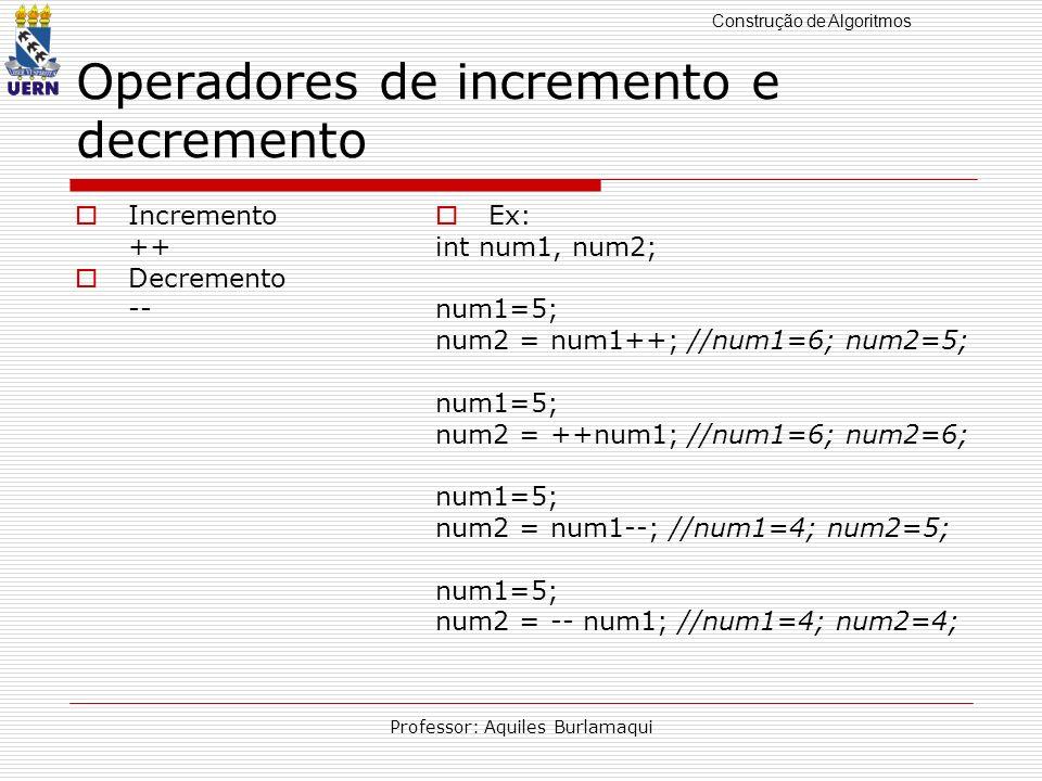 Construção de Algoritmos Professor: Aquiles Burlamaqui Operadores de incremento e decremento Incremento ++ Decremento -- Ex: int num1, num2; num1=5; n