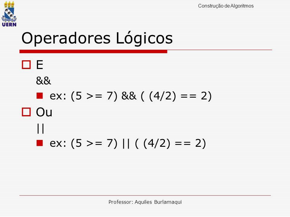Construção de Algoritmos Professor: Aquiles Burlamaqui Operadores Lógicos E && ex: (5 >= 7) && ( (4/2) == 2) Ou || ex: (5 >= 7) || ( (4/2) == 2)