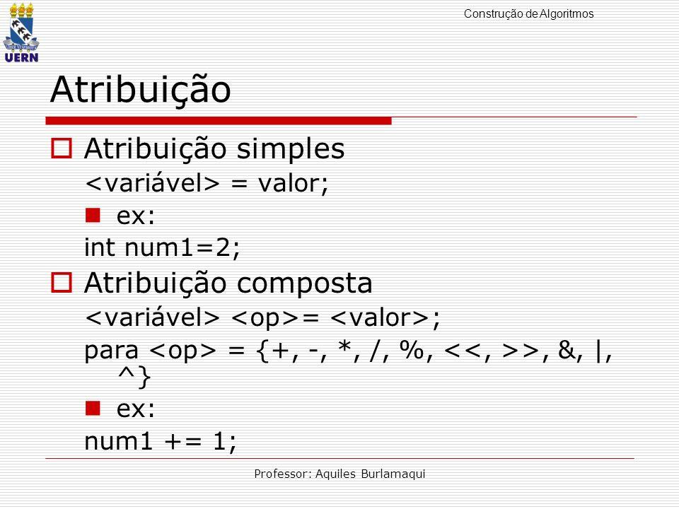 Construção de Algoritmos Professor: Aquiles Burlamaqui Atribuição Atribuição simples = valor; ex: int num1=2; Atribuição composta = ; para = {+, -, *,