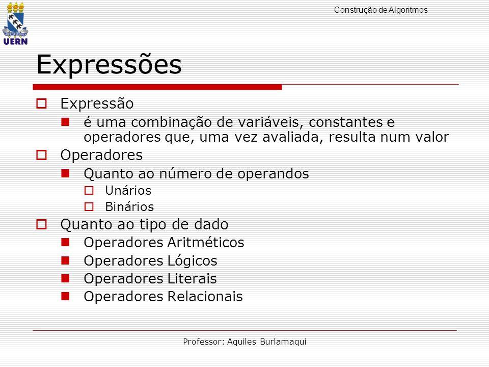 Construção de Algoritmos Professor: Aquiles Burlamaqui Expressões Expressão é uma combinação de variáveis, constantes e operadores que, uma vez avalia