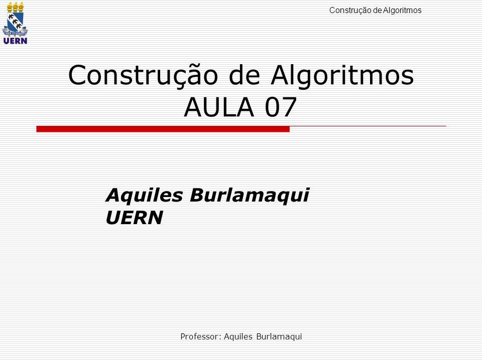 Construção de Algoritmos Professor: Aquiles Burlamaqui Construção de Algoritmos AULA 07 Aquiles Burlamaqui UERN