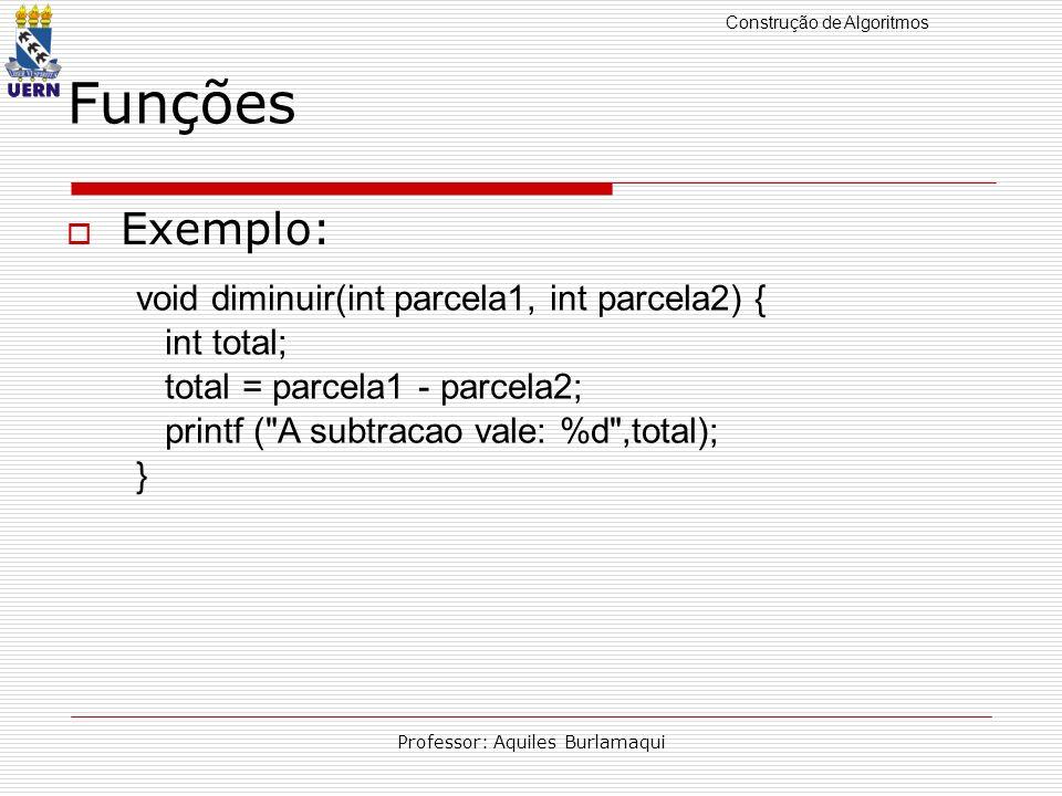 Construção de Algoritmos Professor: Aquiles Burlamaqui Funções Exemplo: void diminuir(int parcela1, int parcela2) { int total; total = parcela1 - parc