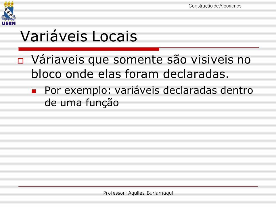 Construção de Algoritmos Professor: Aquiles Burlamaqui Variáveis Locais Váriaveis que somente são visiveis no bloco onde elas foram declaradas. Por ex