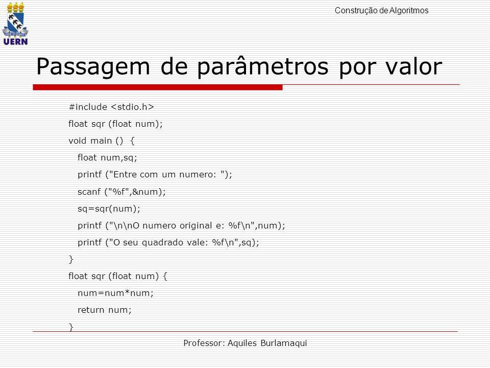 Construção de Algoritmos Professor: Aquiles Burlamaqui Passagem de parâmetros por valor #include float sqr (float num); void main () { float num,sq; p