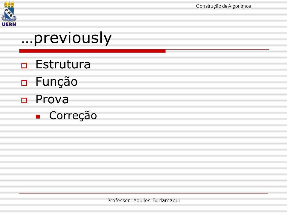 Construção de Algoritmos Professor: Aquiles Burlamaqui …previously Estrutura Função Prova Correção