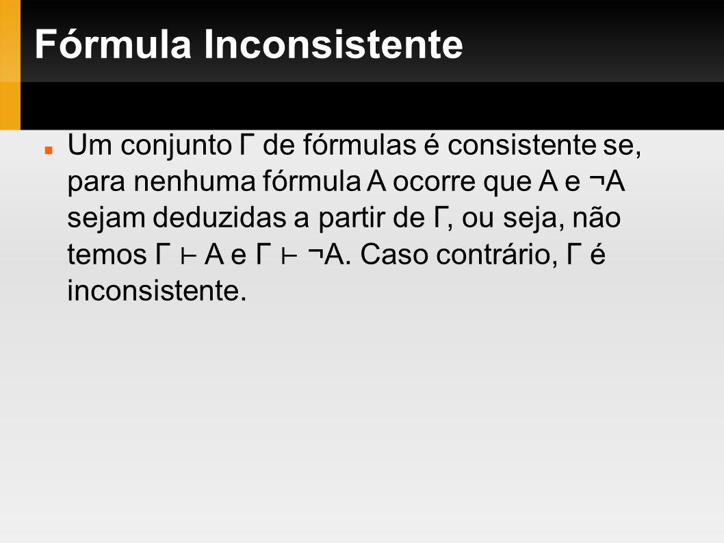 Fórmula Inconsistente Um conjunto Γ de fórmulas é consistente se, para nenhuma fórmula A ocorre que A e ¬A sejam deduzidas a partir de Γ, ou seja, não