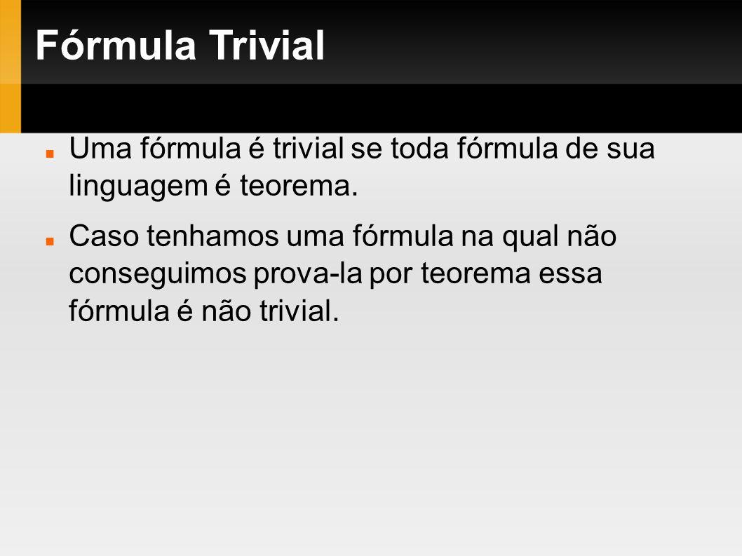 Fórmula Trivial Uma fórmula é trivial se toda fórmula de sua linguagem é teorema. Caso tenhamos uma fórmula na qual não conseguimos prova-la por teore