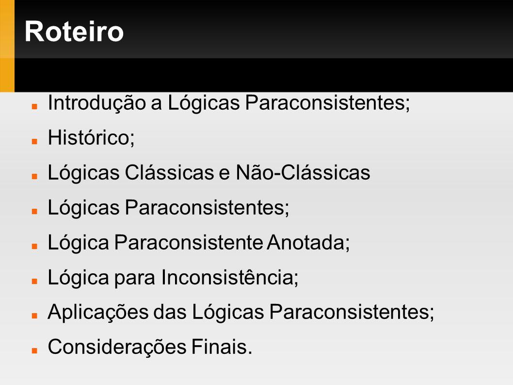 Roteiro Introdução a Lógicas Paraconsistentes; Histórico; Lógicas Clássicas e Não-Clássicas Lógicas Paraconsistentes; Lógica Paraconsistente Anotada;
