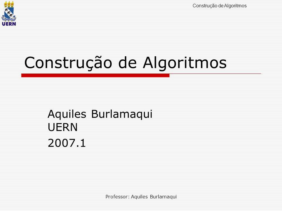 Construção de Algoritmos Professor: Aquiles Burlamaqui Pseudocódigo Uso de linguagem própria, aproximando-se mais das linguagens de alto nível, chamado, também de pseudolinguagem ou ainda portugol.
