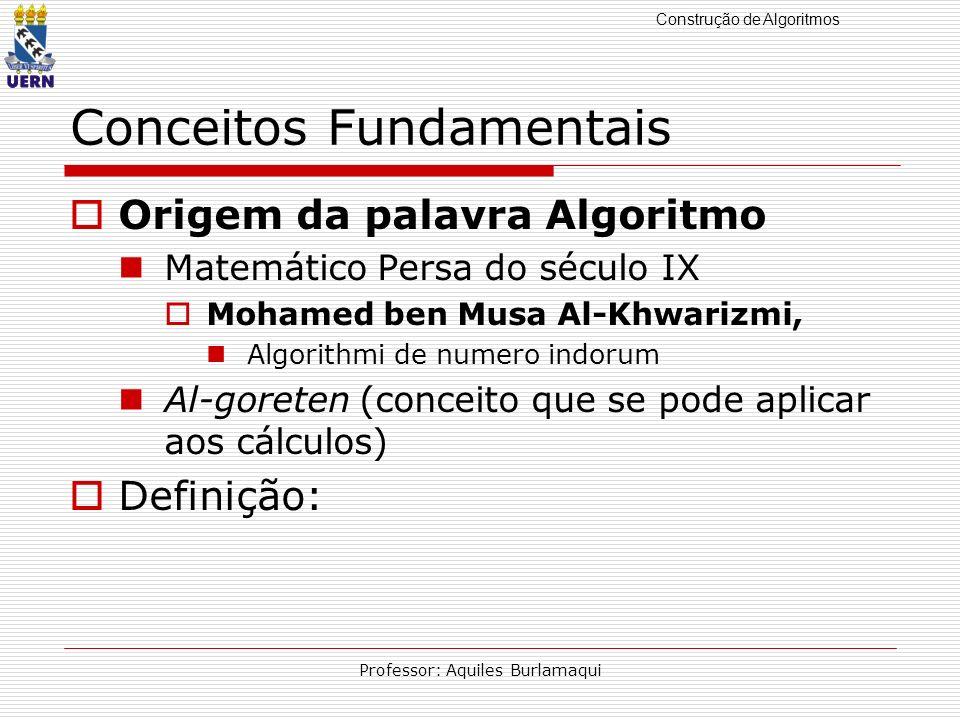 Construção de Algoritmos Professor: Aquiles Burlamaqui Conceitos Fundamentais Origem da palavra Algoritmo Matemático Persa do século IX Mohamed ben Mu