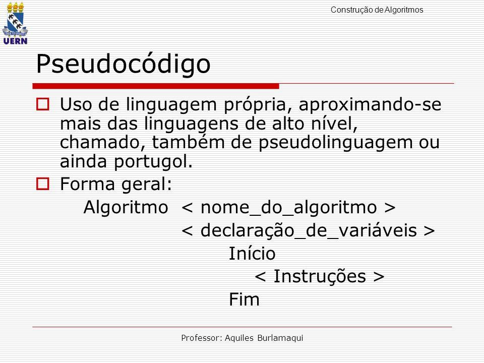 Construção de Algoritmos Professor: Aquiles Burlamaqui Pseudocódigo Uso de linguagem própria, aproximando-se mais das linguagens de alto nível, chamad
