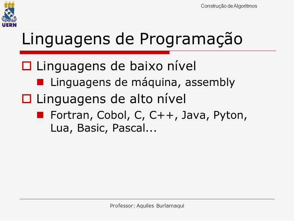 Construção de Algoritmos Professor: Aquiles Burlamaqui Linguagens de Programação Linguagens de baixo nível Linguagens de máquina, assembly Linguagens